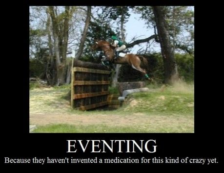 Demotivational Poster, Eventing: Because they haven't invented a medication for this kind of crazy yet.