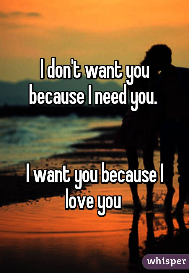 I Don T Want You Because I Need You I Want You Because I Love You