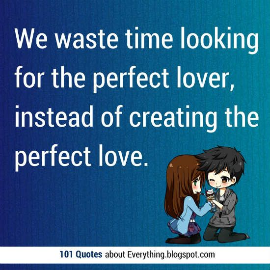 We waste time looking for the perfect lover, instead of creating the perfect love. #love #quotes