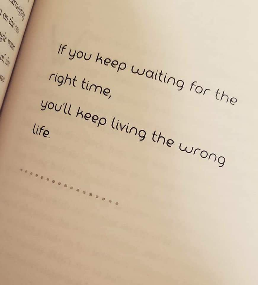 If You Keep Waiting For The Right Time You Ll Keep Living The Wrong Life Right Time Quotes Time Quotes True Words