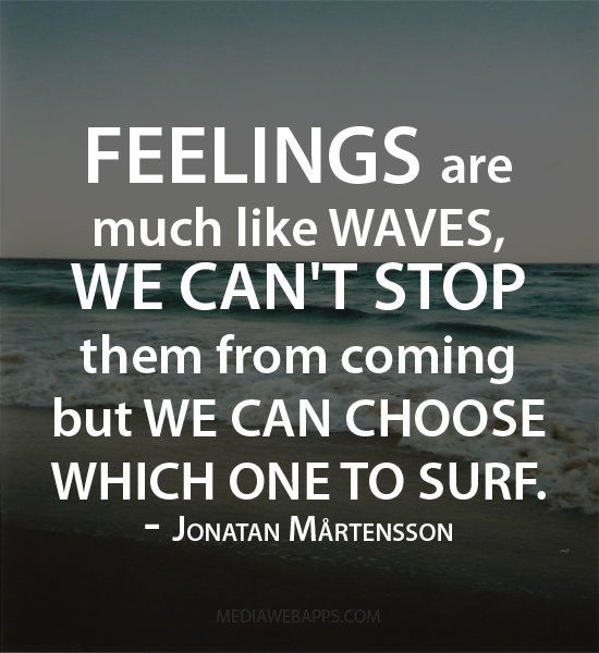 """Feelings are much like waves, we can't stop them from"