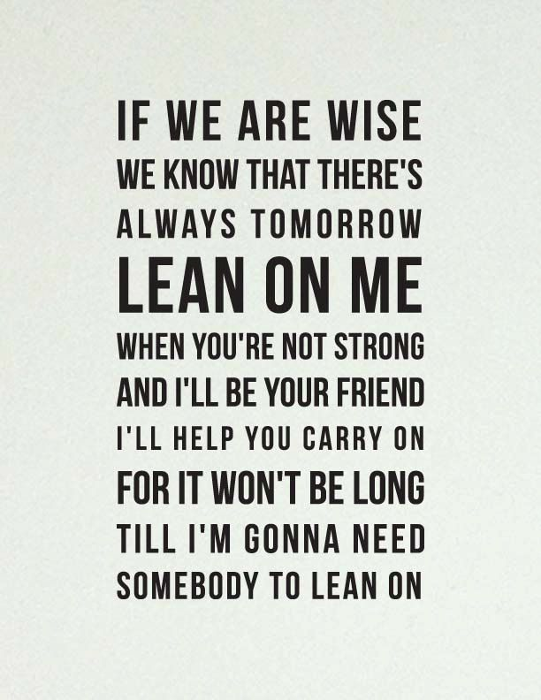 Lean On Me When Youre Not Strong And Ill Be Your Friend Ill Help