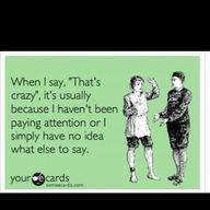 I say that's crazy a lot..... :/