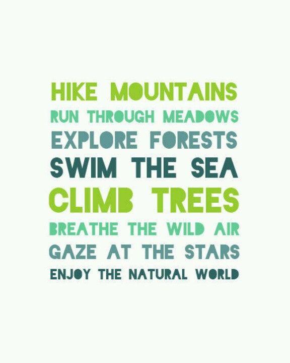 Escala montañas. Corre a traves de las praderas. Explora los bosques. Nada en el mar. Trepate en los árboles. Respira el aire salvaje. Contempla a las estrellas. Disfruta el mundo natural.