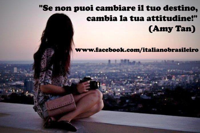 """""""Se non puoi cambiare il tuo destino, cambia la tua attitudine""""  (Amy Tan)   http://www.facebook.com/italianobrasileiro"""