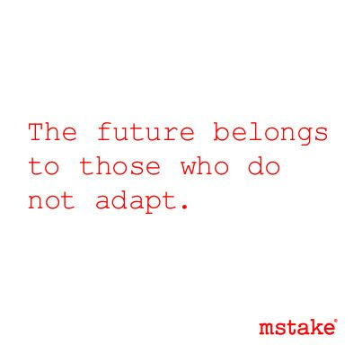 The future belongs to those who do not adapt.