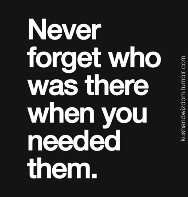 Remember Those Who Have Stood By You And Helped You They Are The
