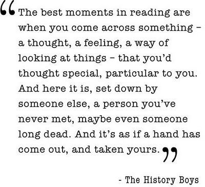 """The best moments in reading are when you come across something … "" - The History Boys by Alan Bennett"