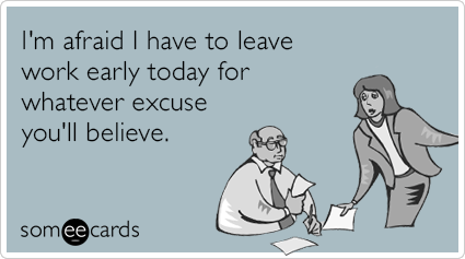I M Afraid I Have To Leave Work Early Today For Whatever Excuse You Ll Believe Work Humor Funny Quotes Workplace Humor
