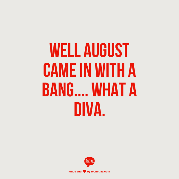 well august came in with a bang.... what a diva.
