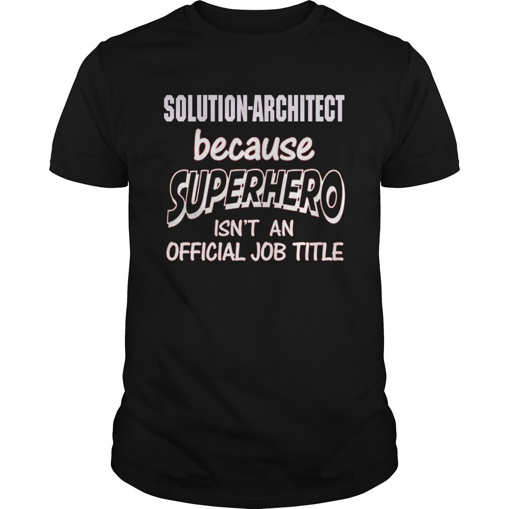 Solution Architect Because Superhero Isnt An Official Job Title T-Shirt, Hoodie Solutions Architect