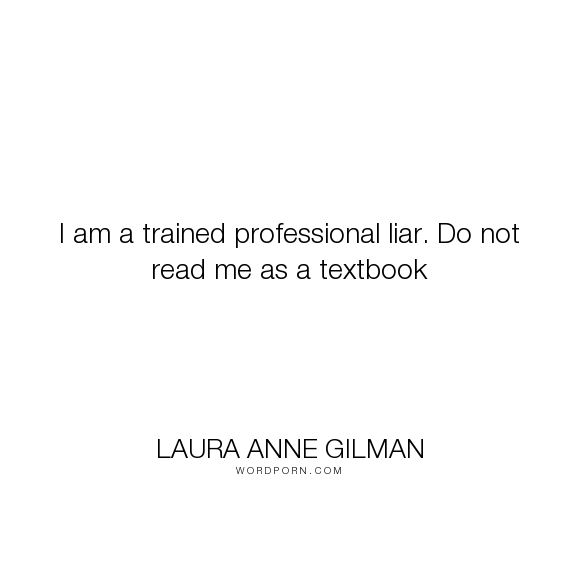 "Laura Anne Gilman - ""I am a trained professional liar. Do not read me as a textbook"". writing, lying"