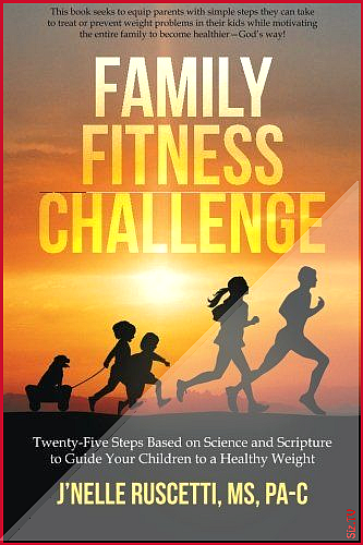 Family Fitness Challenge Twenty-Five Steps Based on Science and Scripture to Guide Your Children to...
