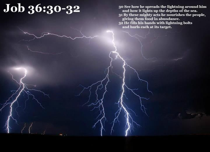 Job 36:30 See how he spreads the lightning around him   and how it lights up the depths of the sea.   31 By these mighty acts he nourishes[e] the people,   giving them food in abundance.   32 He fills his hands with lightning bolts     and hurls each at its target.   33 The thunder announces his presence;   the storm announces his indignant anger.