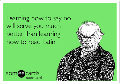 Funny Somewhat Topical Ecard Learning How To Say No Will Serve You