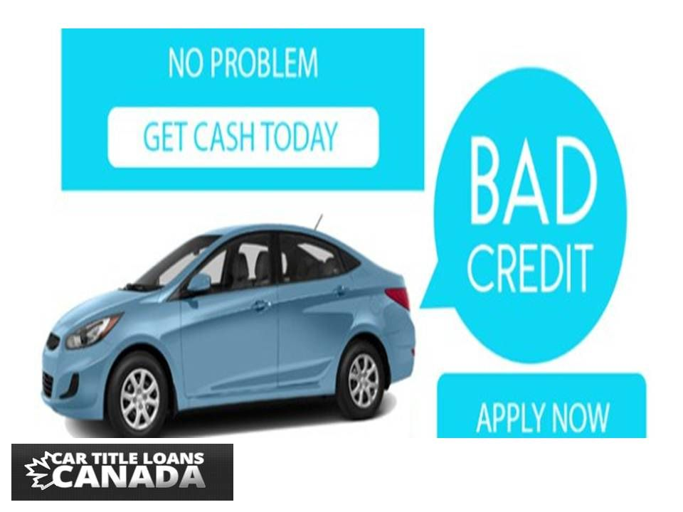 At Car Title Loans Canada You Can Get Car Title Loans With Fast And Easy Approval We Offer No Hassle No Traditional Car Title Bad Credit Car Loan Cash Today