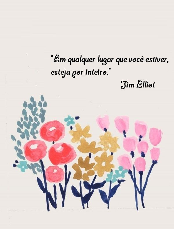 """""""Em qualquer lugar que você estiver, esteja por inteiro."""" Jim Elliot"""