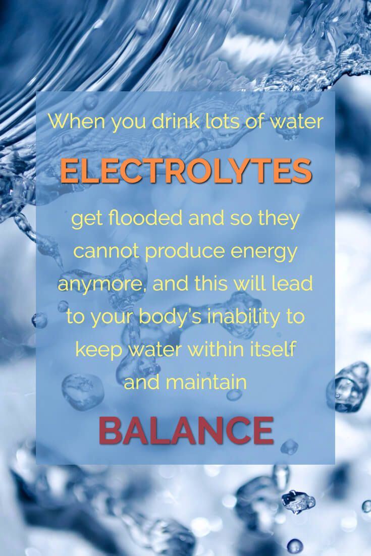 Water Intoxication – Are you drinking too much water? When you drink lots of water ELECTROLYTES get flooded and so they cannot produce energy anymore and this will lead to your body's inability to keep water within itself and maintain balance.