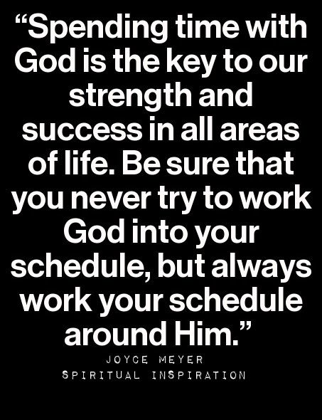 Spending time with God is the key to our strength and success in all areas of life. Be sure that you never try to workk God into your schedule, but always work your schedule around Him.