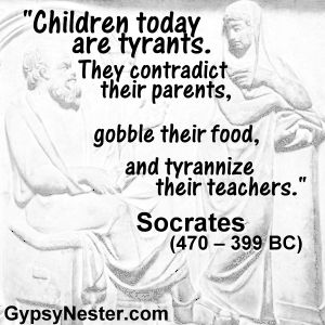 Children today are tyrants. They contradict their parents, gobble their food, and tyrannize their teachers -Socrates