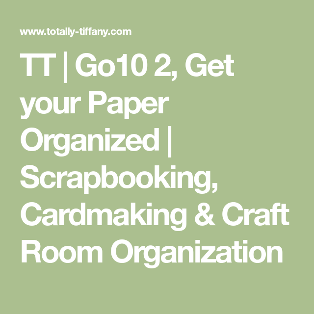 TT | Go10 2, Get your Paper Organized | Scrapbooking, Cardmaking & Craft Room Organization