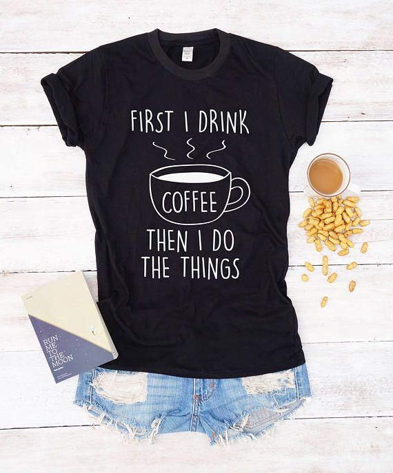 f356d6979 First I drink coffee then I do the things shirt coffee shirt T-shirts  Tumblr shirt Funny t-shirt Funny tees Graphic tee morning coffee coffee  gifts gift for ...