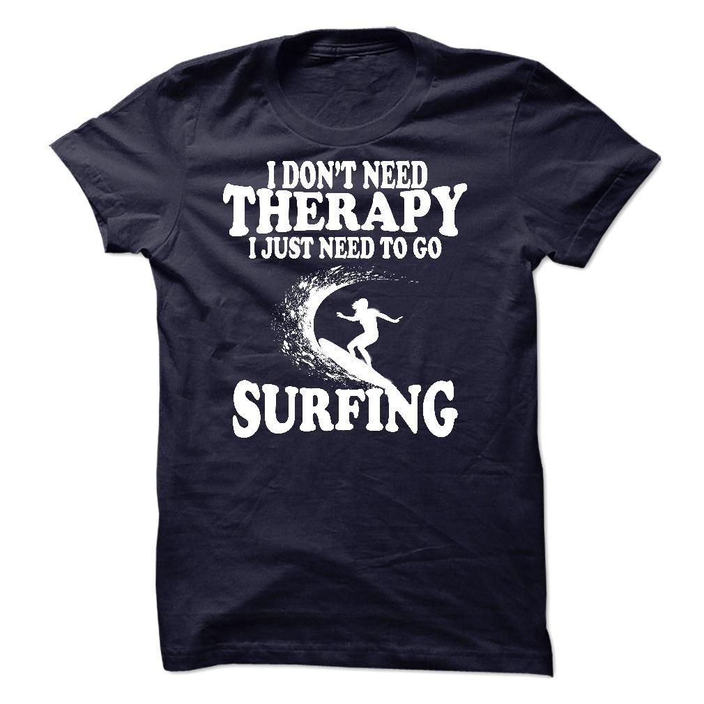 I DONT NEED THERAPY, I JUST NEED TO GO SURFING T SHIRT