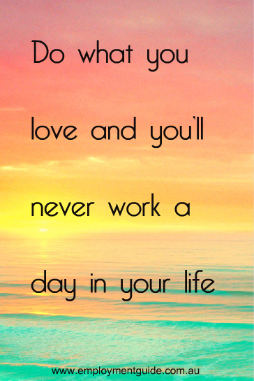 """Do what you love and you'll never work a day in your life""  quotes about work, success and life"