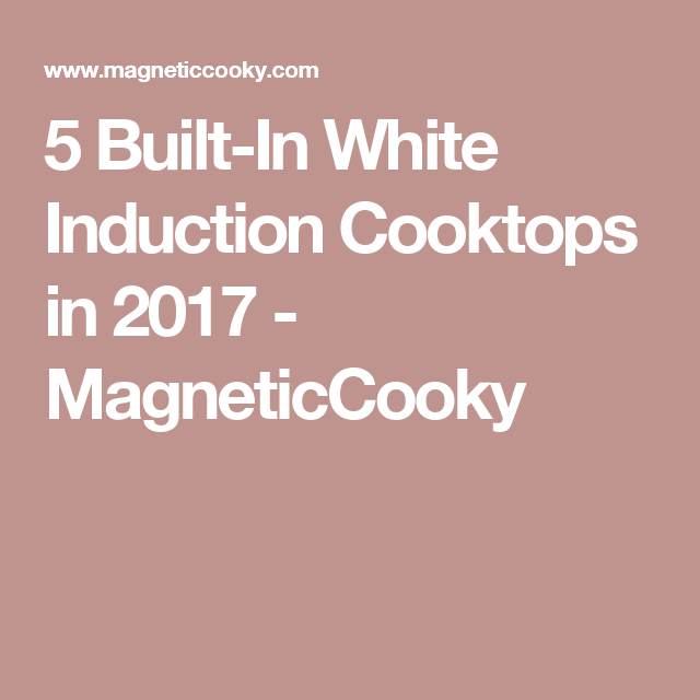 5 Built-In White Induction Cooktops in 2017 - MagneticCooky