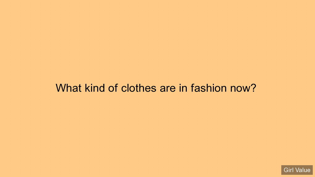 What kind of clothes are in fashion now?