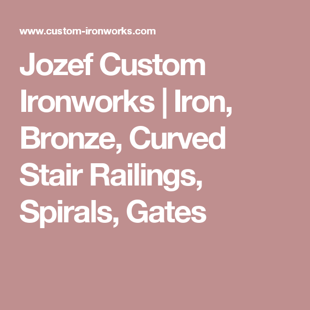 Jozef Custom Ironworks | Iron, Bronze, Curved Stair Railings, Spirals, Gates
