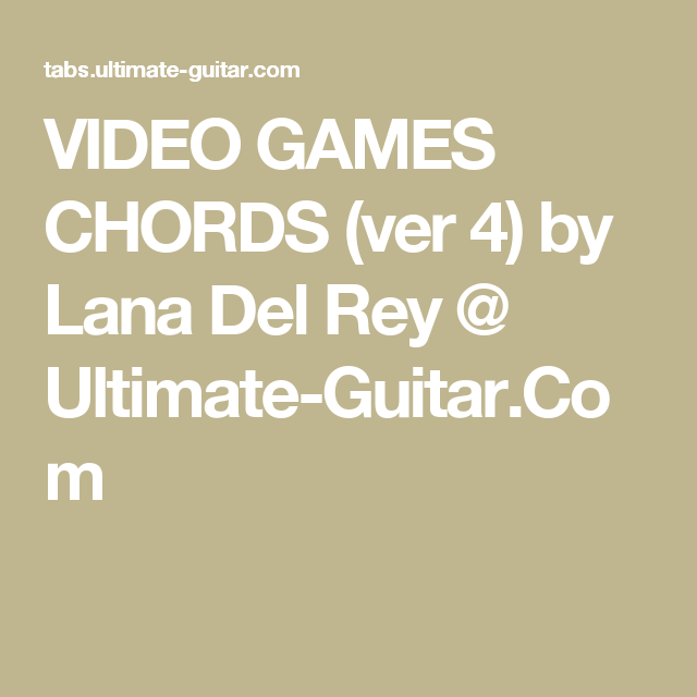 VIDEO GAMES CHORDS (ver 4) by Lana Del Rey @ Ultimate-Guitar.Com ...