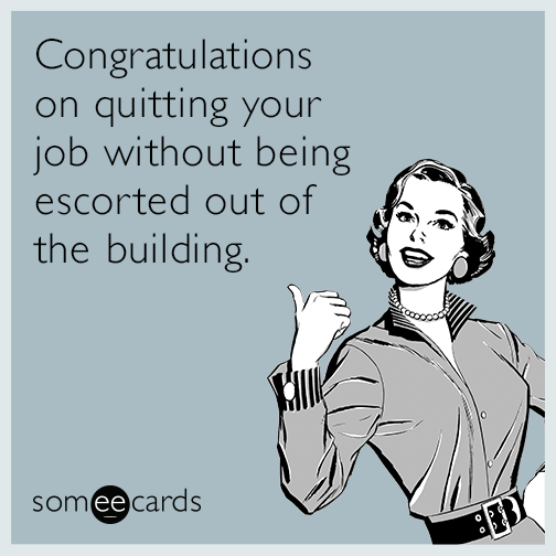 Congratulations On Quitting Your Job Without Being Escorted Out Of The Building Job Quotes Funny Funny Goodbye Quotes Job Humor