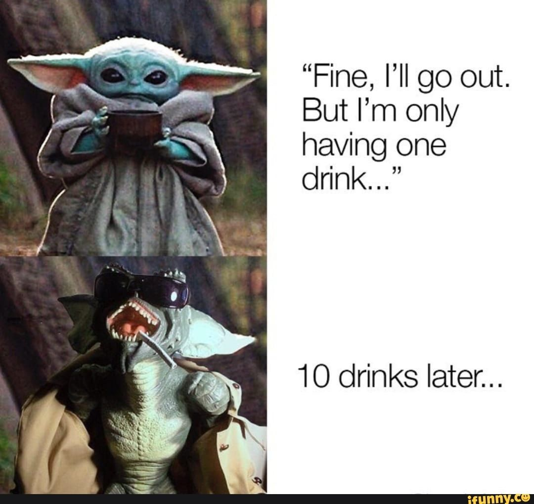 Fine Il Go Out But I M Only Having One Drink 10 Drinks Later Ifunny Yoda Funny Yoda Meme Funny Pictures