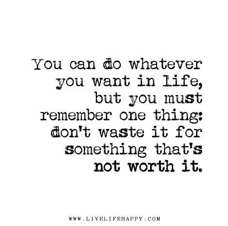 You Can Do Whatever You Want In Life But You Must Remember One Thing Don T Waste It For Something That S Not Worth It Want Quotes Inspirational Quotes Words
