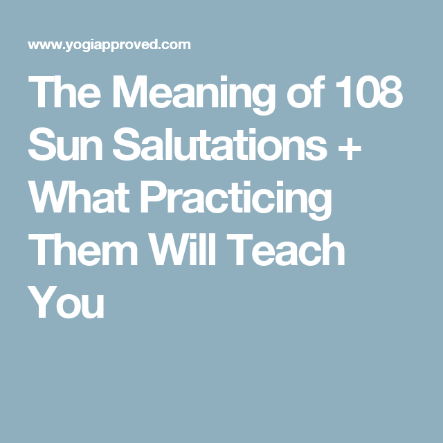 The Meaning Of 108 Sun Salutations What Practicing Them Will Teach You 108 Sun Salutations Sun Salutation Teaching