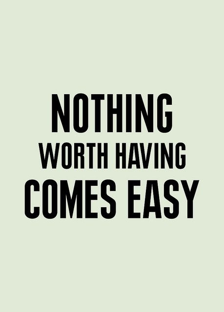 ... nothing worth having comes easy.