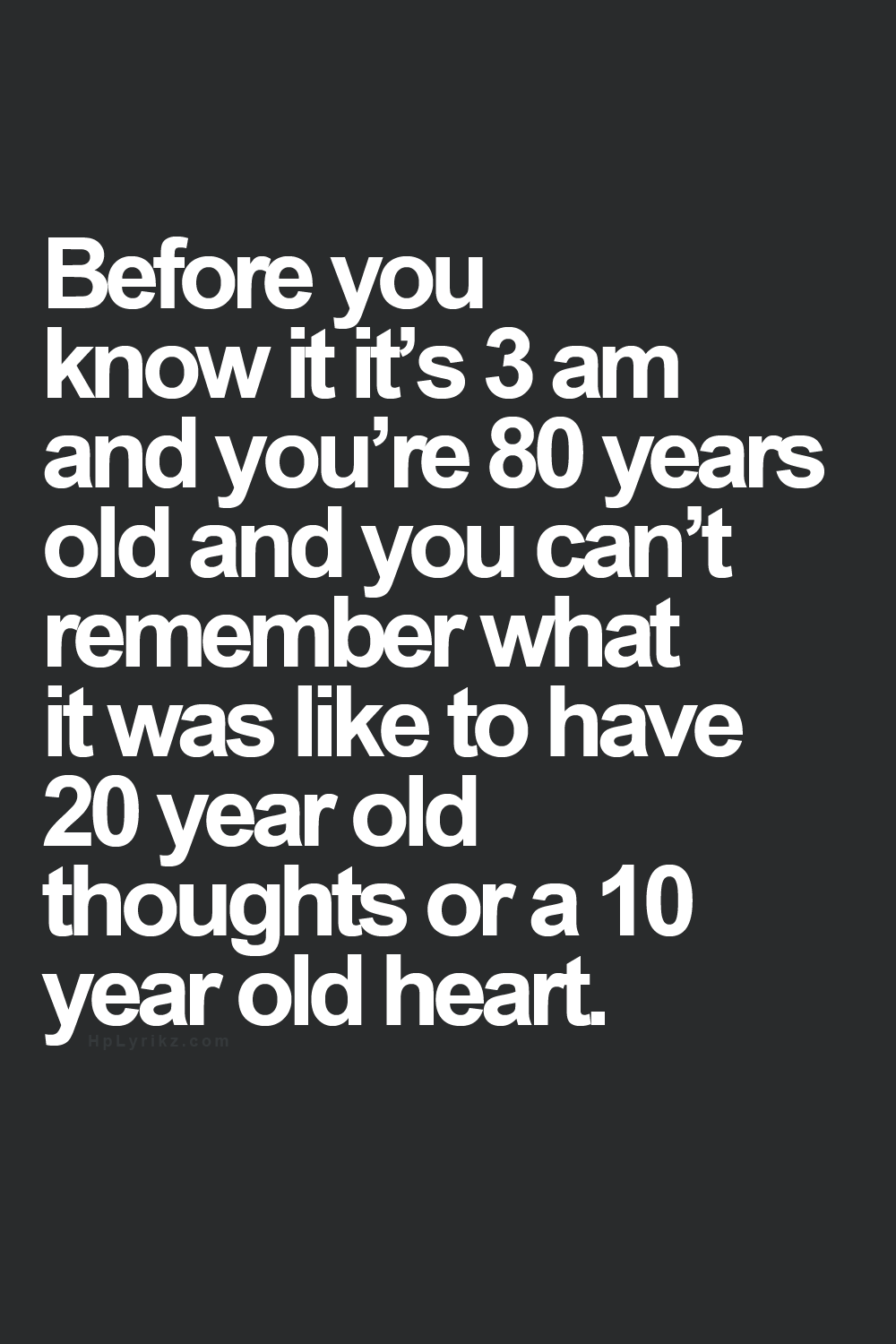 Before you know it its 3 am re 80 years old t remember what it was like to have 20 year old thoughts or a 10 year old heart
