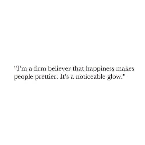 I'm a firm believer that happiness makes people prettier. It's a noticeable glow.