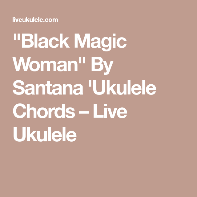 Black Magic Woman By Santana Ukulele Chords Live Ukulele
