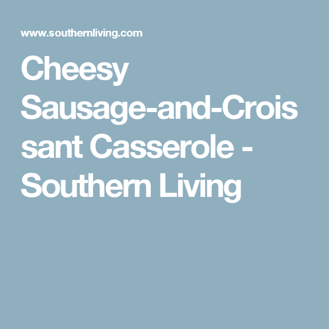 Cheesy Sausage-and-Croissant Casserole - Southern Living