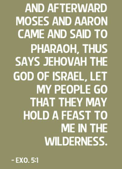 Exo. 5:1 And afterward Moses and Aaron came and said to Pharaoh, Thus says Jehovah the God of Israel, Let My people go that they may hold a feast to Me in the wilderness. More on this topic via, http://bit.ly/RescWorld