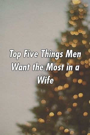 Top Five Things Men Want the Most in a Wife by relationdepotxyz Top Five Things Men Want the Most in a Wife by relationdepotxyz