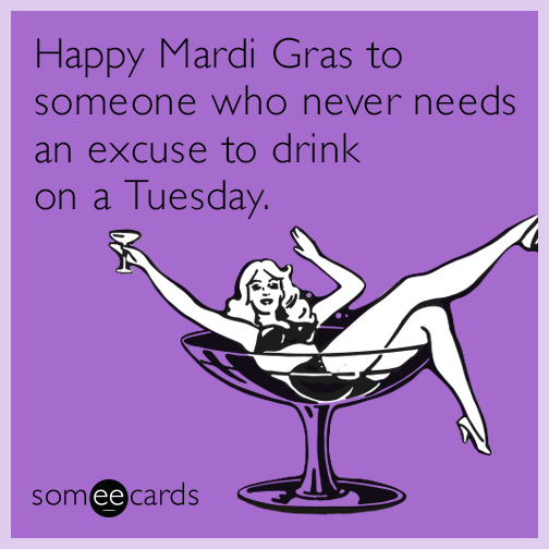 Happy Mardi Gras To Someone Who Never Needs An Excuse To Drink On A Tuesday Mardi Gras Ecards Funny Bones Funny