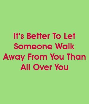 It's Better To Let Someone Walk Away From You Than All Over You #divorce