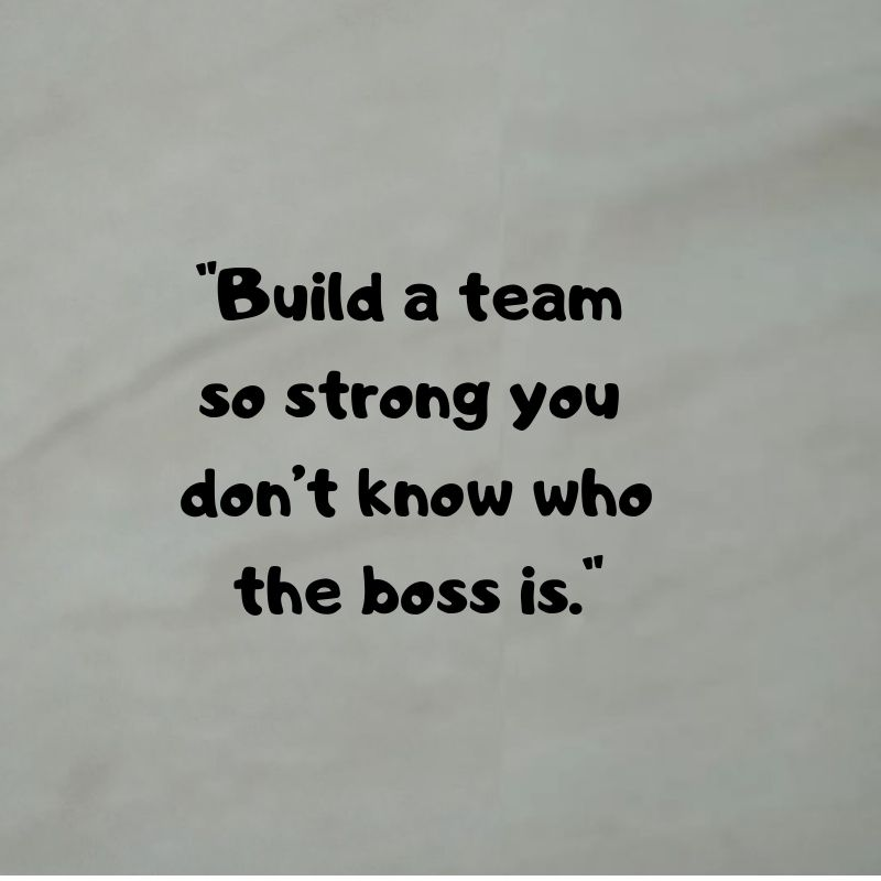 "build a team so strong you don t know who the boss is "" strong"