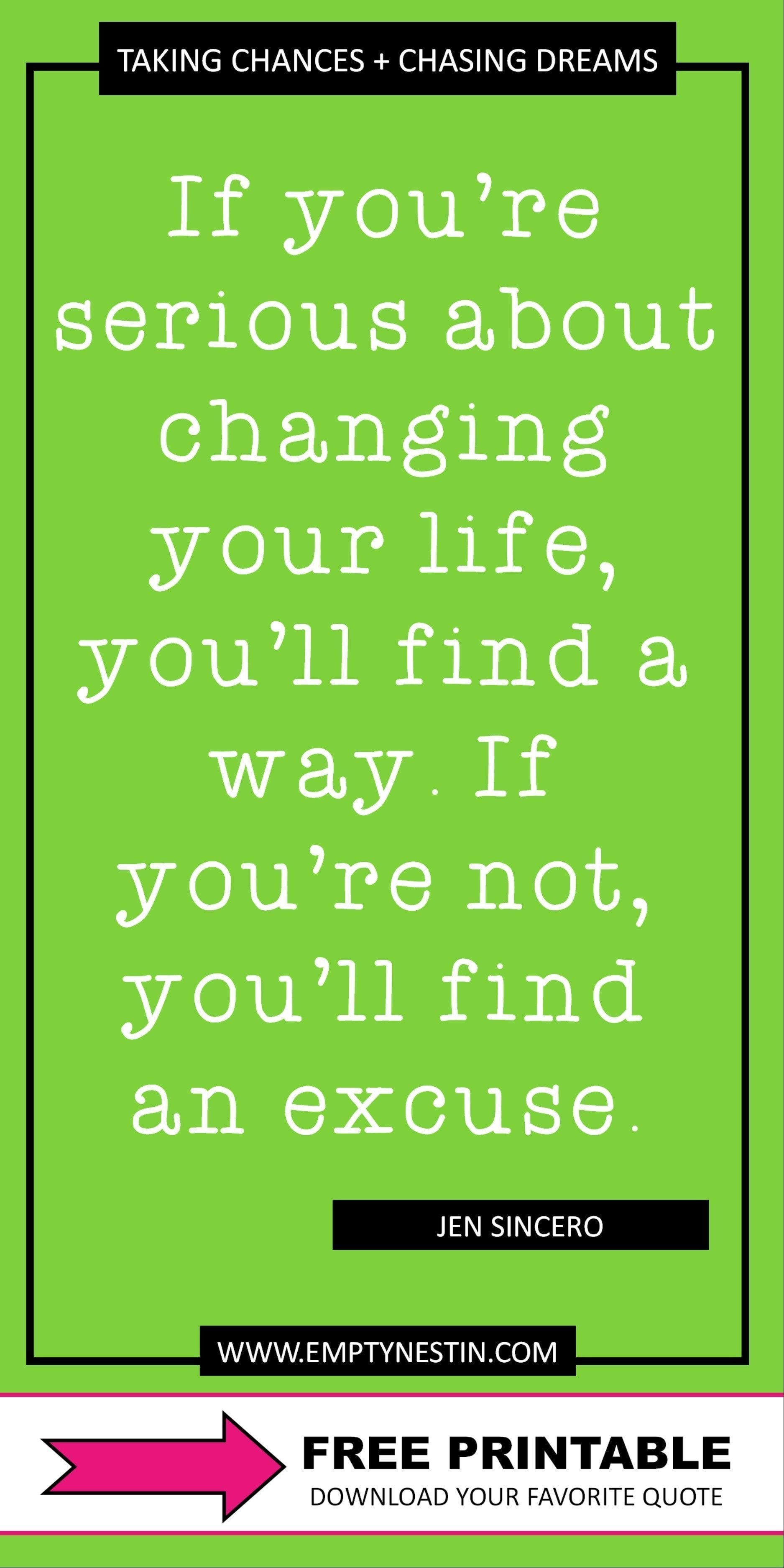 28 Blow Your Mind Quotes About Taking Chances And Chasing Dreams #quotesabouttakingchances Free printable quote collection about taking chances and living dreams.  Find motivation from the most inspirational people out there.  Here's one quote: If you're serious about changing your life, you'll find a way. If you're not, you'll find an excuse. by Jen Sincero #badassquotes #dreambigger #dreambigprincess #workhard #takechances #chasedreams #quotesabouttakingchances 28 Blow Your Mind Quotes #quotesabouttakingchances