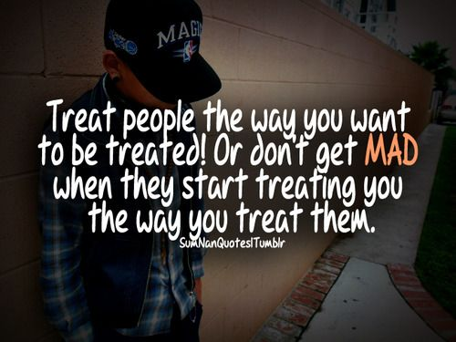 Treat People The Way You Want To Be Treated... Or Don't