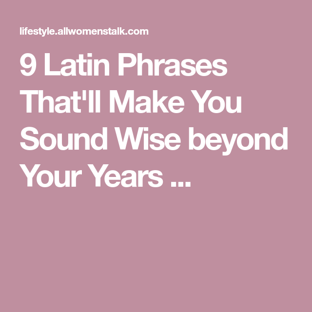 9 Latin Phrases Thatll Make You Sound Wise Beyond Your Years