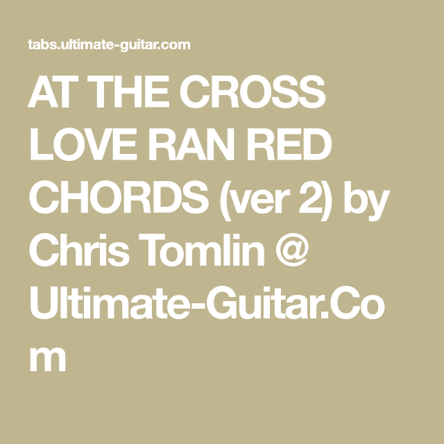 At The Cross Love Ran Red Chords Ver 2 By Chris Tomlin Ultimate